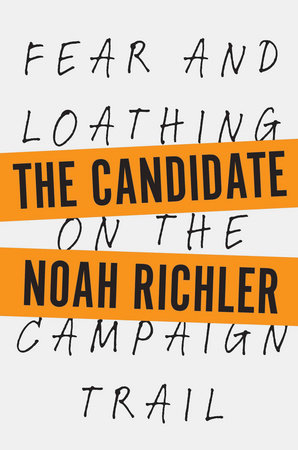 The Candidate FEAR AND LOATHING ON THE CAMPAIGN TRAIL By NOAH RICHLER